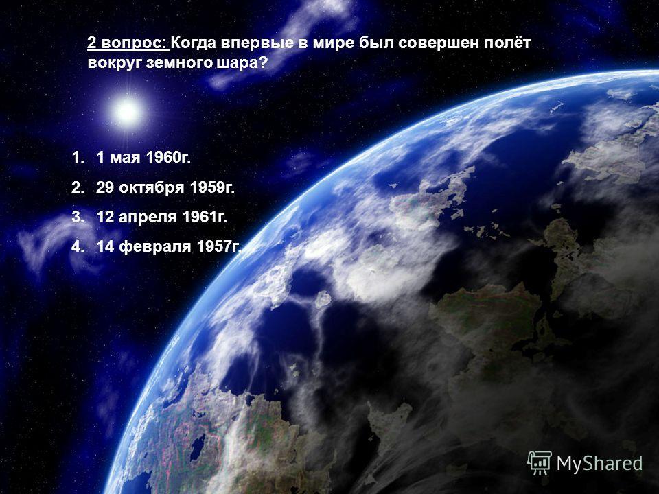2 вопрос: Когда впервые в мире был совершен полёт вокруг земного шара? 1.1 мая 1960г. 2.29 октября 1959г. 3.12 апреля 1961г. 4.14 февраля 1957г.