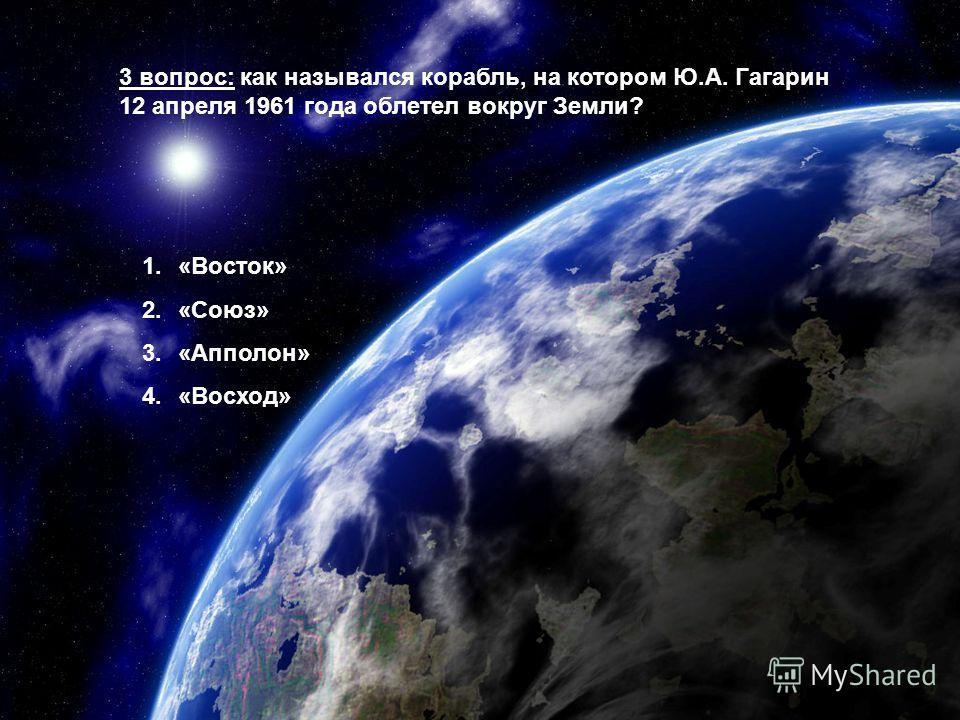 3 вопрос: как назывался корабль, на котором Ю.А. Гагарин 12 апреля 1961 года облетел вокруг Земли? 1.«Восток» 2.«Союз» 3.«Апполон» 4.«Восход»