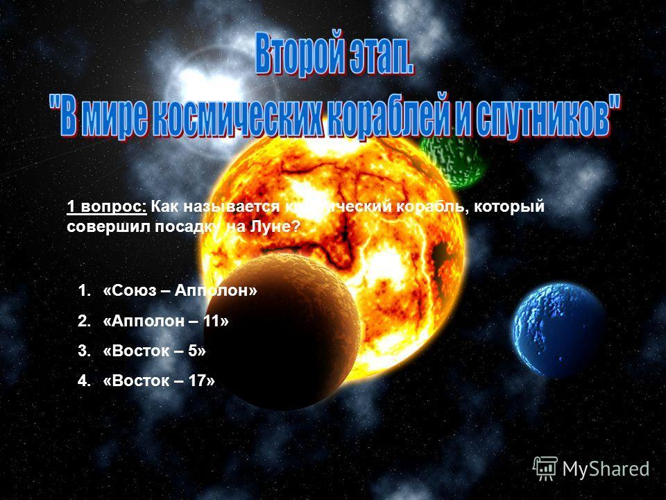 1.«Союз – Апполон» 2.«Апполон – 11» 3.«Восток – 5» 4.«Восток – 17» 1 вопрос: Как называется космический корабль, который совершил посадку на Луне?