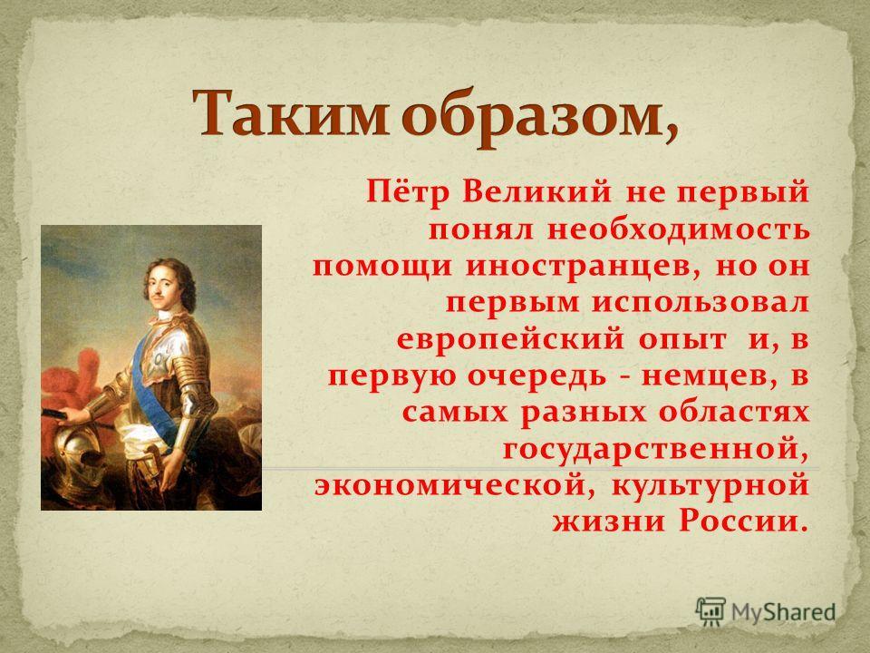 Пётр Великий не первый понял необходимость помощи иностранцев, но он первым использовал европейский опыт и, в первую очередь - немцев, в самых разных областях государственной, экономической, культурной жизни России.