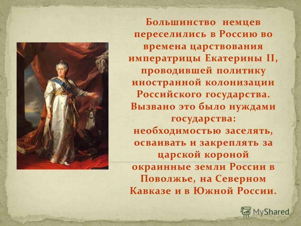 Большинство немцев переселились в Россию во времена царствования императрицы Екатерины II, проводившей политику иностранной колонизации Российского государства. Вызвано это было нуждами государства: необходимостью заселять, осваивать и закреплять за