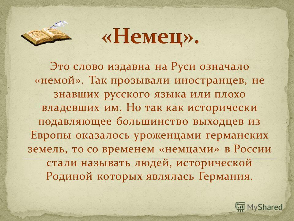 Это слово издавна на Руси означало «немой». Так прозывали иностранцев, не знавших русского языка или плохо владевших им. Но так как исторически подавляющее большинство выходцев из Европы оказалось уроженцами германских земель, то со временем «немцами