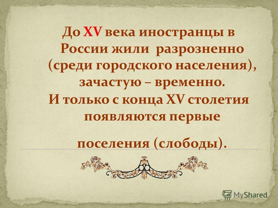 До XV века иностранцы в России жили разрозненно (среди городского населения), зачастую – временно. И только с конца XV столетия появляются первые поселения (слободы).