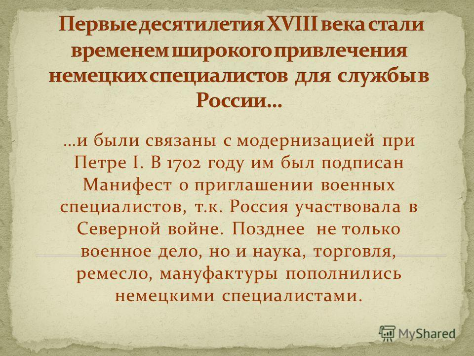 …и были связаны с модернизацией при Петре I. В 1702 году им был подписан Манифест о приглашении военных специалистов, т.к. Россия участвовала в Северной войне. Позднее не только военное дело, но и наука, торговля, ремесло, мануфактуры пополнились нем
