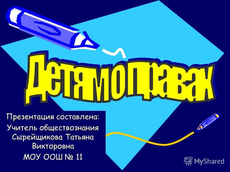 Презентация составлена: Учитель обществознания Сырейщикова Татьяна Викторовна МОУ ООШ 11