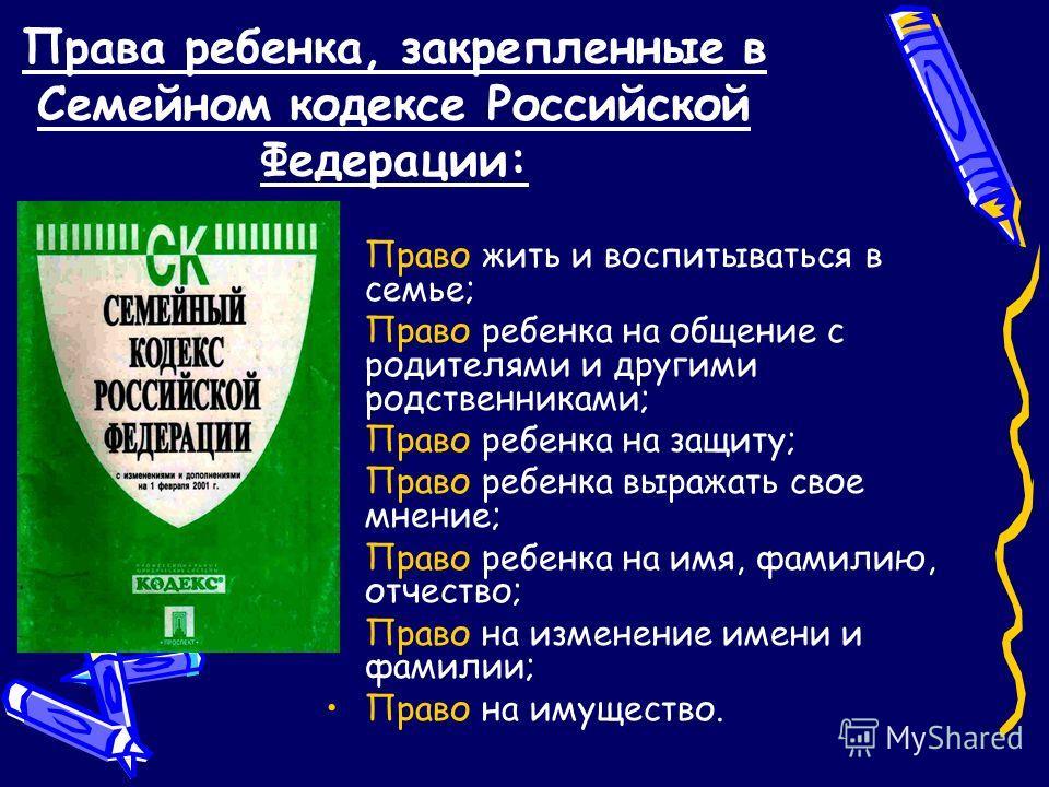 Права ребенка, закрепленные в Семейном кодексе Российской Федерации: Право жить и воспитываться в семье; Право ребенка на общение с родителями и другими родственниками; Право ребенка на защиту; Право ребенка выражать свое мнение; Право ребенка на имя