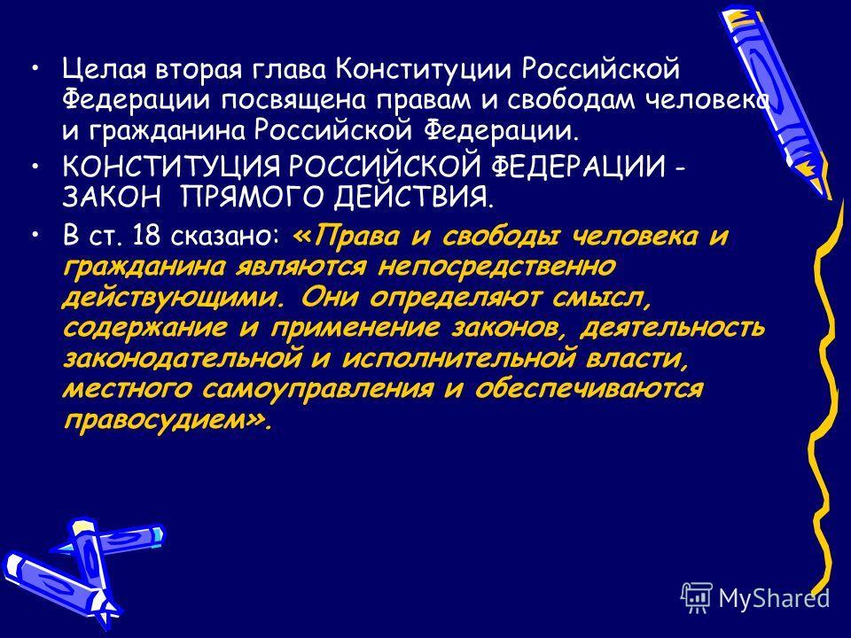 Целая вторая глава Конституции Российской Федерации посвящена правам и свободам человека и гражданина Российской Федерации. КОНСТИТУЦИЯ РОССИЙСКОЙ ФЕДЕРАЦИИ - ЗАКОН ПРЯМОГО ДЕЙСТВИЯ. В ст. 18 сказано: «Права и свободы человека и гражданина являются н