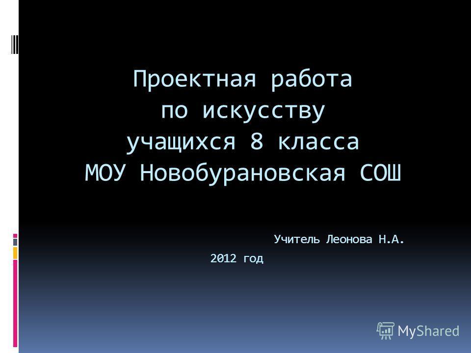 Проектная работа по искусству учащихся 8 класса МОУ Новобурановская СОШ Учитель Леонова Н.А. 2012 год