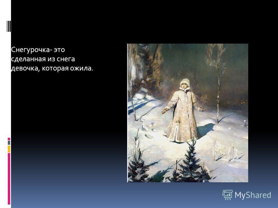 Снегурочка- это сделанная из снега девочка, которая ожила.