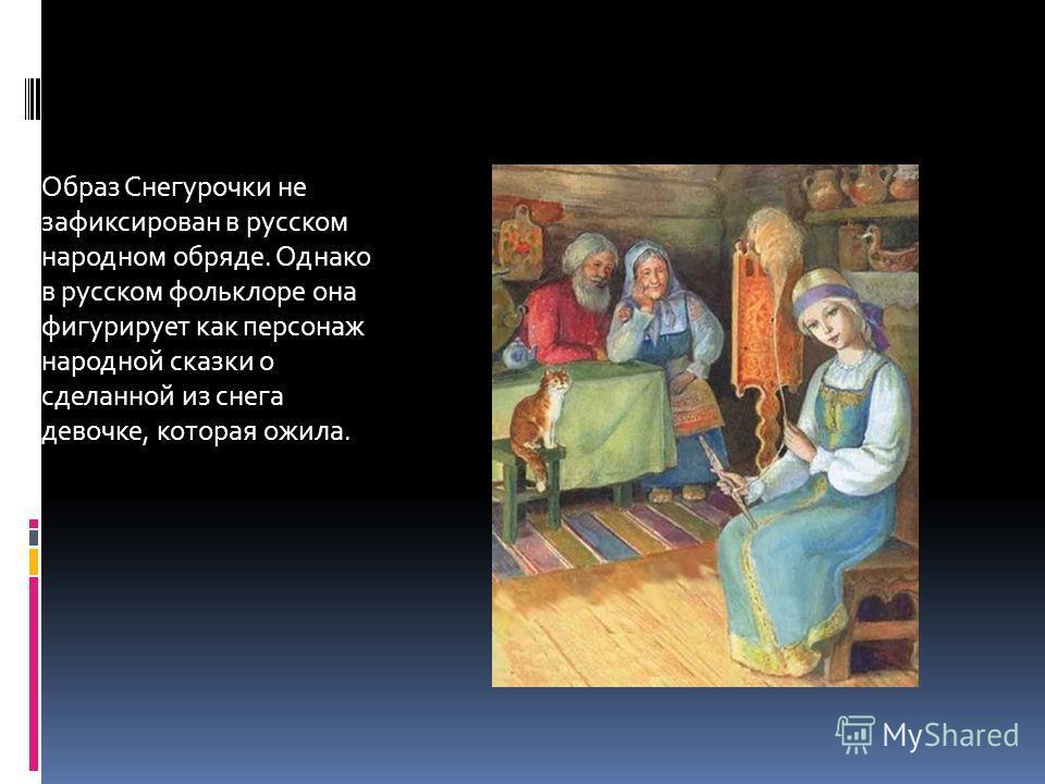 Образ Снегурочки не зафиксирован в русском народном обряде. Однако в русском фольклоре она фигурирует как персонаж народной сказки о сделанной из снега девочке, которая ожила.
