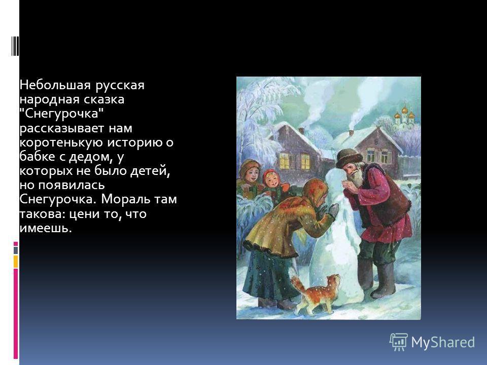 Небольшая русская народная сказка Снегурочка рассказывает нам коротенькую историю о бабке с дедом, у которых не было детей, но появилась Снегурочка. Мораль там такова: цени то, что имеешь.