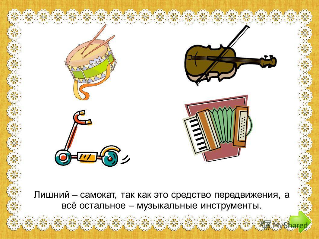 Лишний – самокат, так как это средство передвижения, а всё остальное – музыкальные инструменты.