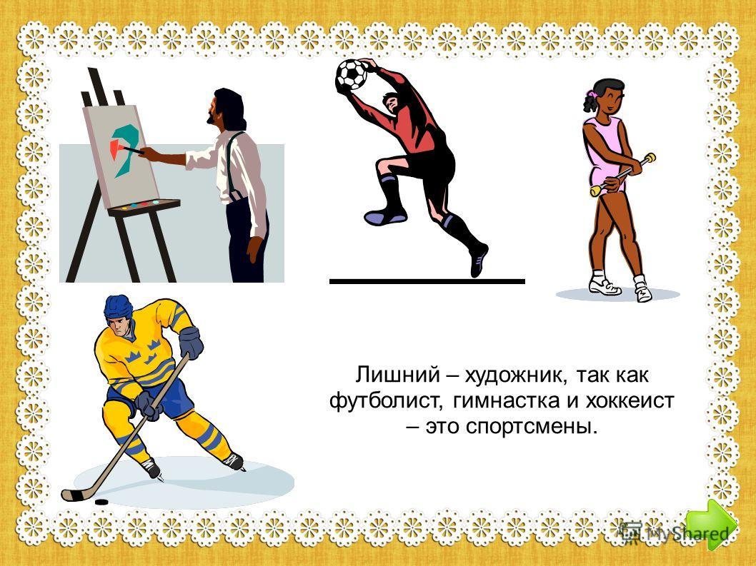 Лишний – художник, так как футболист, гимнастка и хоккеист – это спортсмены.