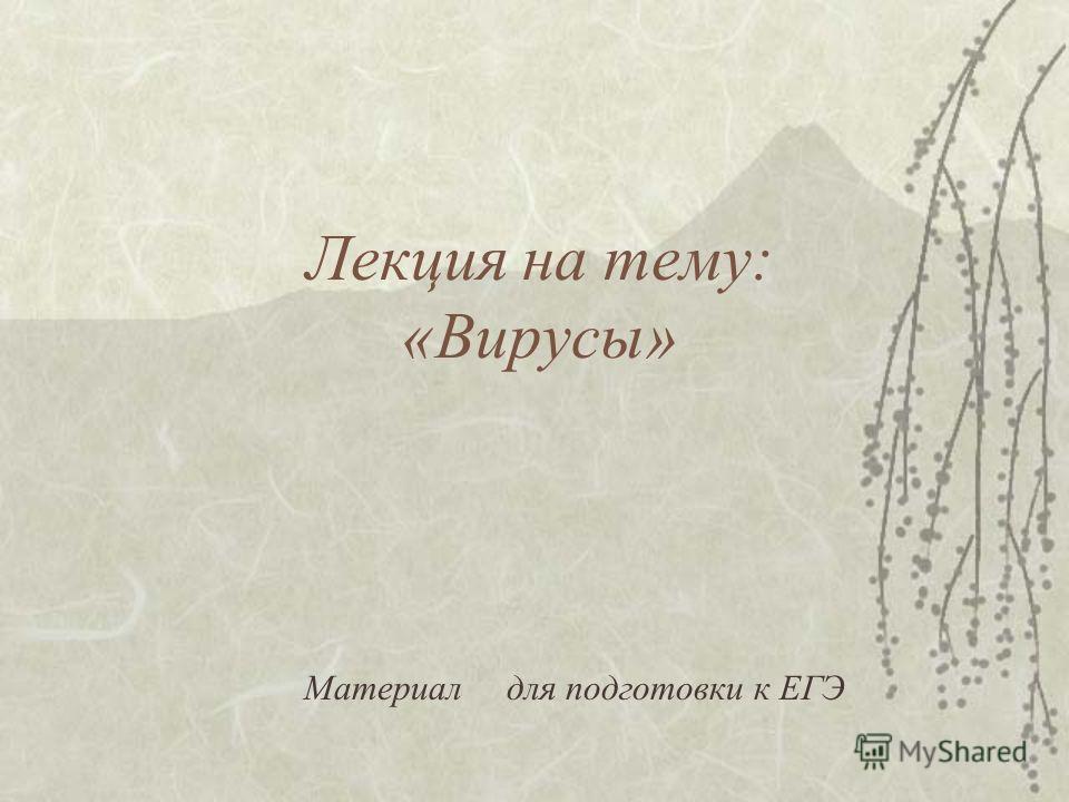 Лекция на тему: «Вирусы» Материал для подготовки к ЕГЭ