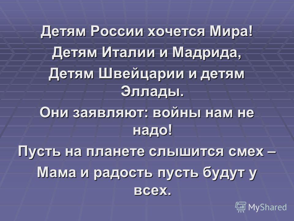 Детям России хочется Мира! Детям Италии и Мадрида, Детям Швейцарии и детям Эллады. Они заявляют: войны нам не надо! Пусть на планете слышится смех – Мама и радость пусть будут у всех.