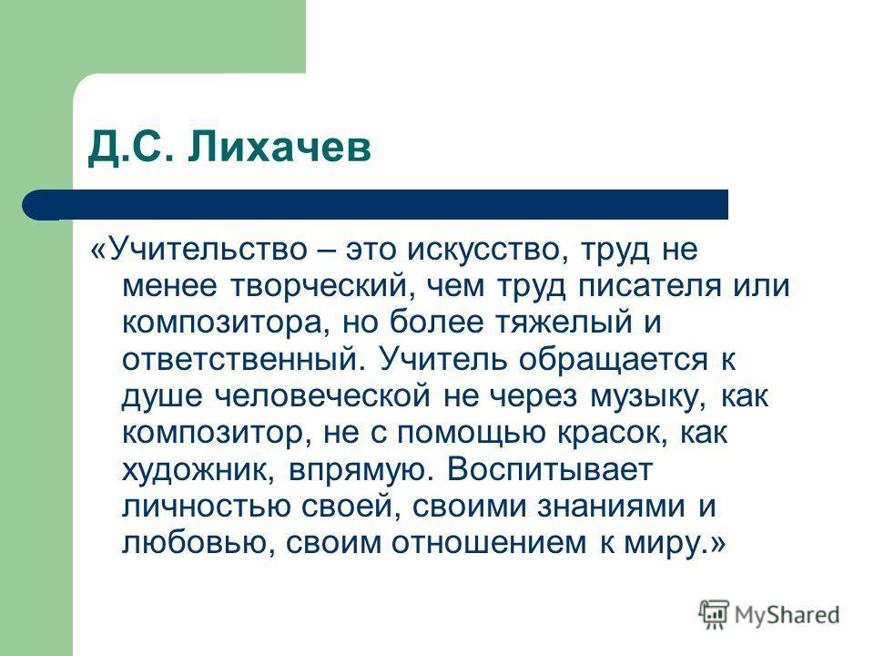 Д.С. Лихачев «Учительство – это искусство, труд не менее творческий, чем труд писателя или композитора, но более тяжелый и ответственный. Учитель обращается к душе человеческой не через музыку, как композитор, не с помощью красок, как художник, впрям