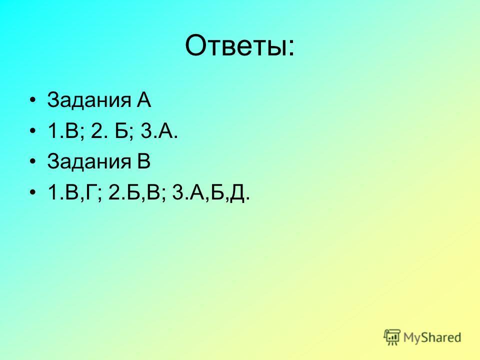 Ответы: Задания А 1.В; 2. Б; 3.А. Задания В 1.В,Г; 2.Б,В; 3.А,Б,Д.
