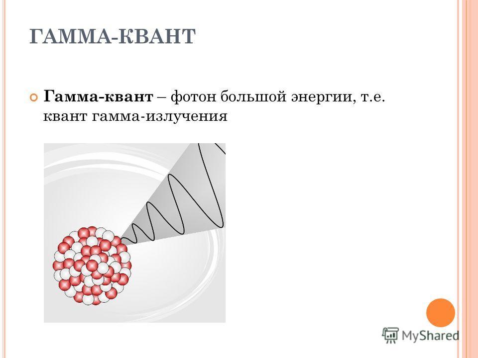 ГАММА-КВАНТ Гамма-квант – фотон большой энергии, т.е. квант гамма-излучения