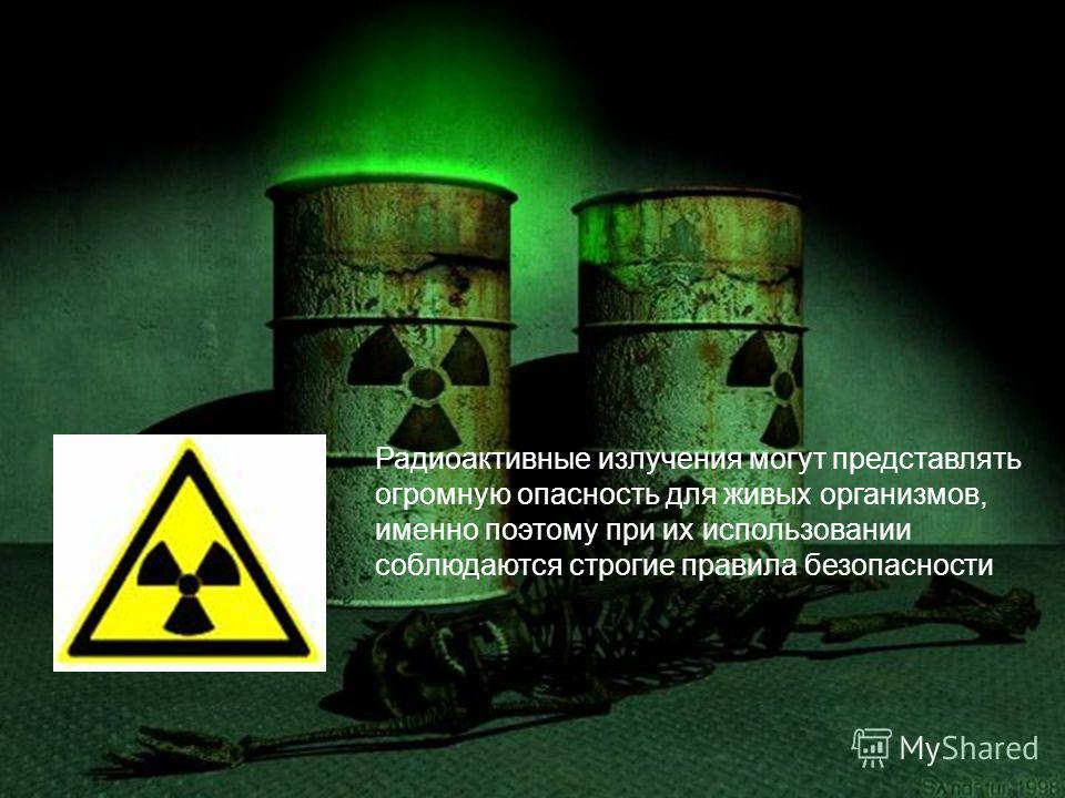 Радиоактивные излучения могут представлять огромную опасность для живых организмов, именно поэтому при их использовании соблюдаются строгие правила безопасности