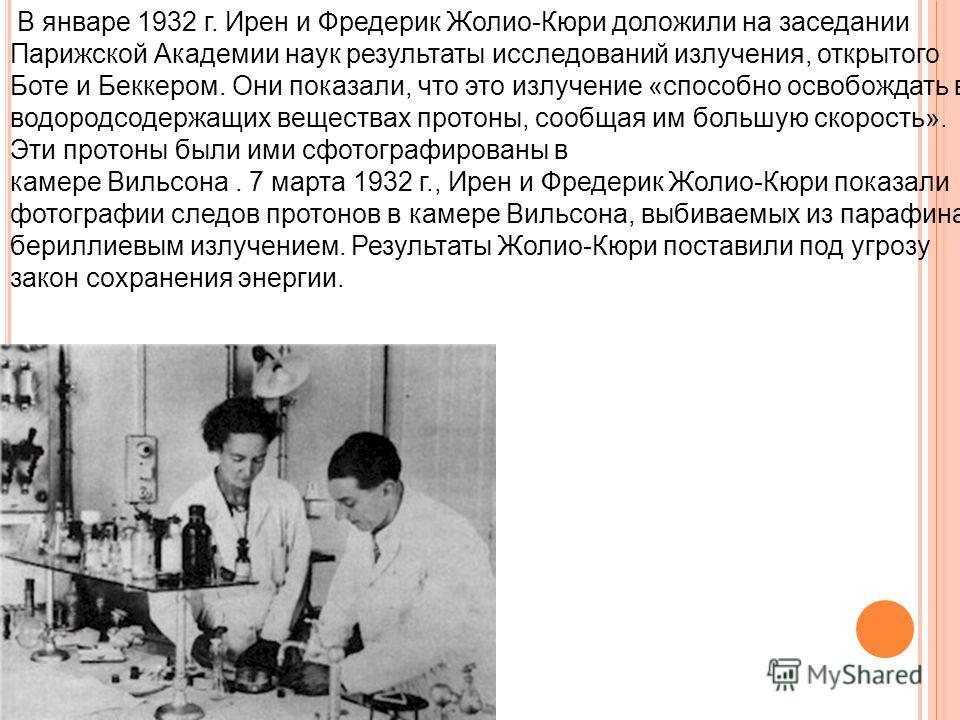 В январе 1932 г. Ирен и Фредерик Жолио-Кюри доложили на заседании Парижской Академии наук результаты исследований излучения, открытого Боте и Беккером. Они показали, что это излучение «способно освобождать в водородсодержащих веществах протоны, сообщ