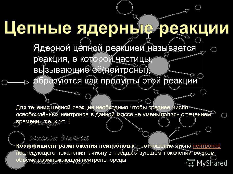 Ядерной цепной реакцией называется реакция, в которой частицы, вызывающие её(нейтроны), образуются как продукты этой реакции Коэффициент размножения нейтронов k отношение числа нейтронов последующего поколения к числу в предшествующем поколении во вс