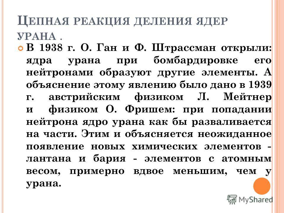 Ц ЕПНАЯ РЕАКЦИЯ ДЕЛЕНИЯ ЯДЕР УРАНА. В 1938 г. О. Ган и Ф. Штрассман открыли: ядра урана при бомбардировке его нейтронами образуют другие элементы. А объяснение этому явлению было дано в 1939 г. австрийским физиком Л. Мейтнер и физиком О. Фришем: при