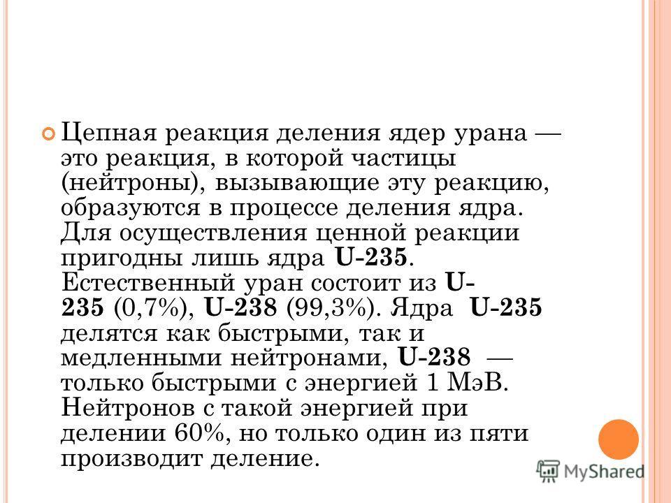 Цепная реакция деления ядер урана это реакция, в которой частицы (нейтроны), вызывающие эту реакцию, образуются в процессе деления ядра. Для осуществления ценной реакции пригодны лишь ядра U-235. Естественный уран состоит из U- 235 (0,7%), U-238 (99,