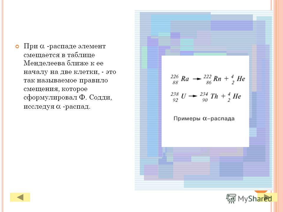 При -распаде элемент смещается в таблице Менделеева ближе к ее началу на две клетки, - это так называемое правило смещения, которое сформулировал Ф. Содди, исследуя -распад.