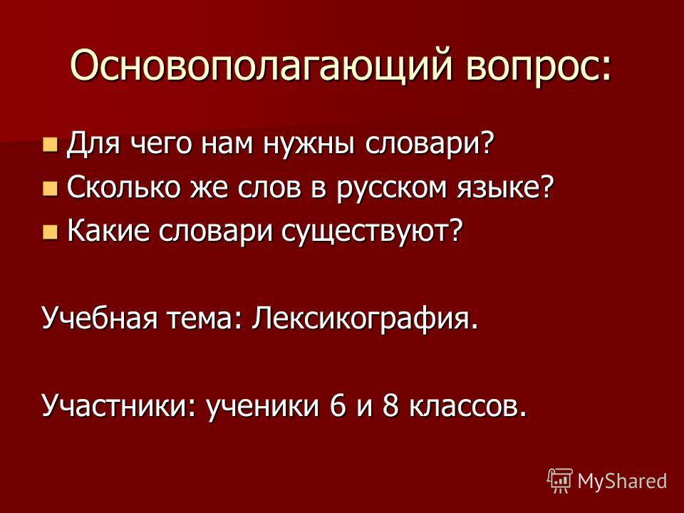 Основополагающий вопрос: Для чего нам нужны словари? Для чего нам нужны словари? Сколько же слов в русском языке? Сколько же слов в русском языке? Какие словари существуют? Какие словари существуют? Учебная тема: Лексикография. Участники: ученики 6 и
