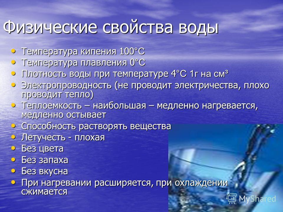 Физические свойства воды Температура кипения 100 °С Температура кипения 100 °С Температура плавления 0 °С Температура плавления 0 °С Плотность воды при температуре 4 °С 1г на см³ Плотность воды при температуре 4 °С 1г на см³ Электропроводность (не пр
