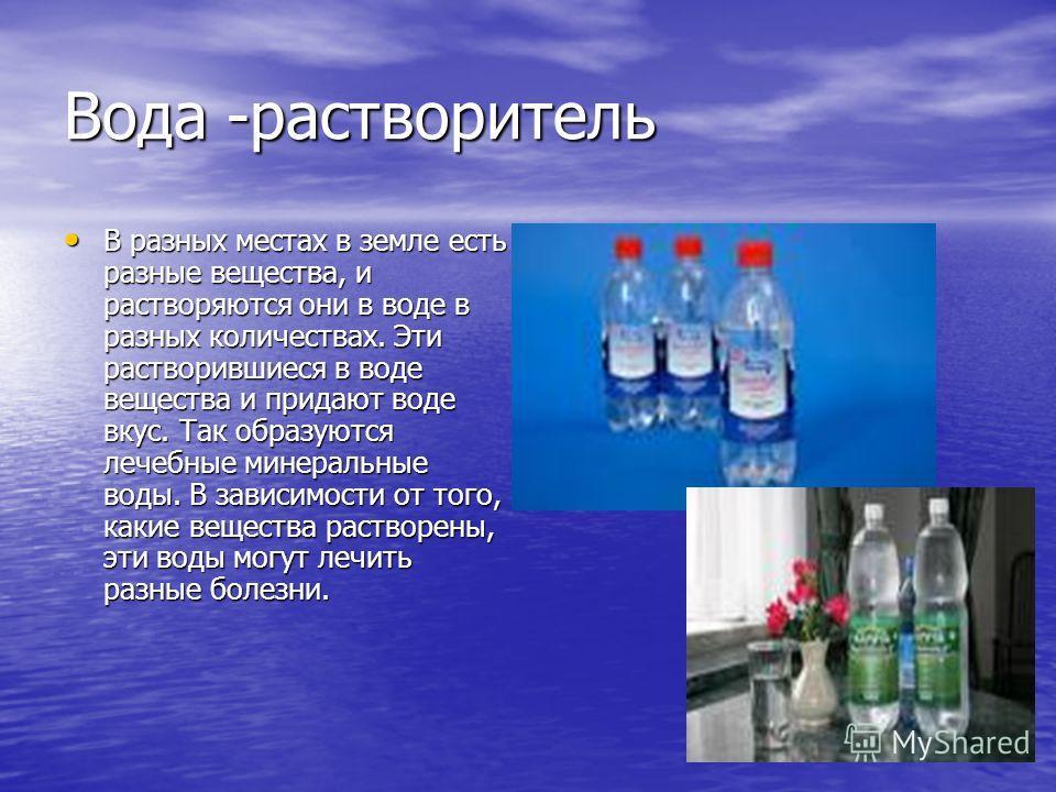 Вода -растворитель В разных местах в земле есть разные вещества, и растворяются они в воде в разных количествах. Эти растворившиеся в воде вещества и придают воде вкус. Так образуются лечебные минеральные воды. В зависимости от того, какие вещества р