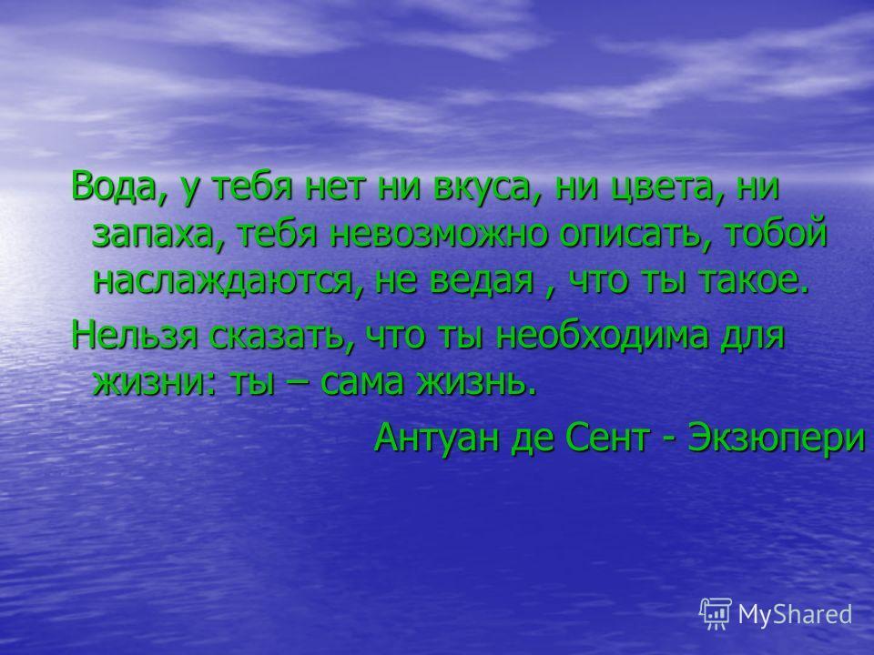 Вода, у тебя нет ни вкуса, ни цвета, ни запаха, тебя невозможно описать, тобой наслаждаются, не ведая, что ты такое. Нельзя сказать, что ты необходима для жизни: ты – сама жизнь. Антуан де Сент - Экзюпери Антуан де Сент - Экзюпери