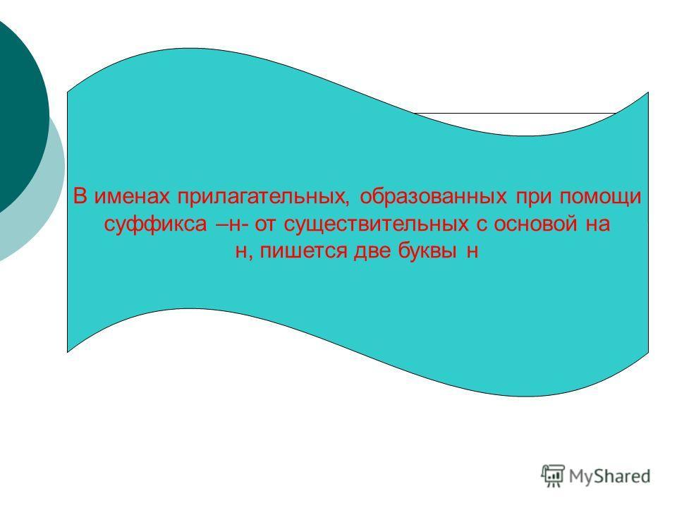 В именах прилагательных, образованных при помощи суффикса –н- от существительных с основой на н, пишется две буквы н