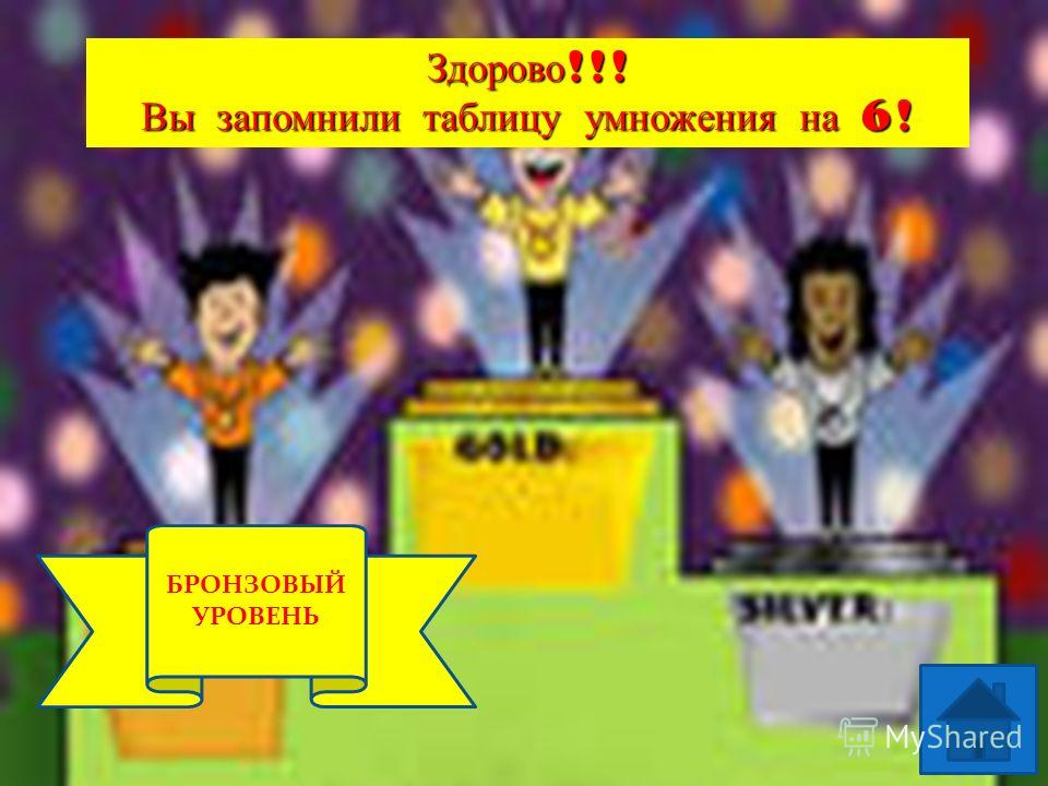 1 УРОВЕНЬ БРОНЗОВЫЙ УРОВЕНЬ Здорово !!! Вы запомнили таблицу умножения на 6!