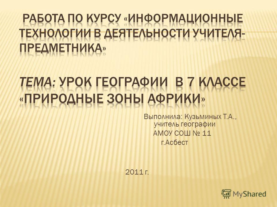 2011 г. Выполнила: Кузьминых Т.А., учитель географии АМОУ СОШ 11 г.Асбест