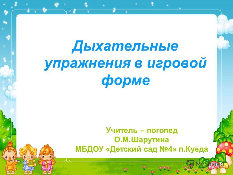 Дыхательные упражнения в игровой форме Учитель – логопед О.М.Шарутина МБДОУ «Детский сад 4» п.Куеда