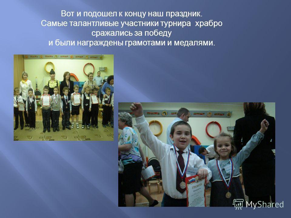 Вот и подошел к концу наш праздник. Самые талантливые участники турнира храбро сражались за победу и были награждены грамотами и медалями.