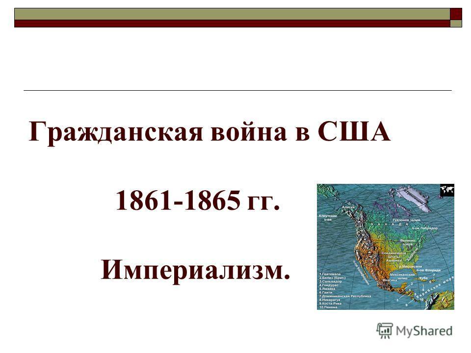 Гражданская война в США 1861-1865 гг. Империализм.