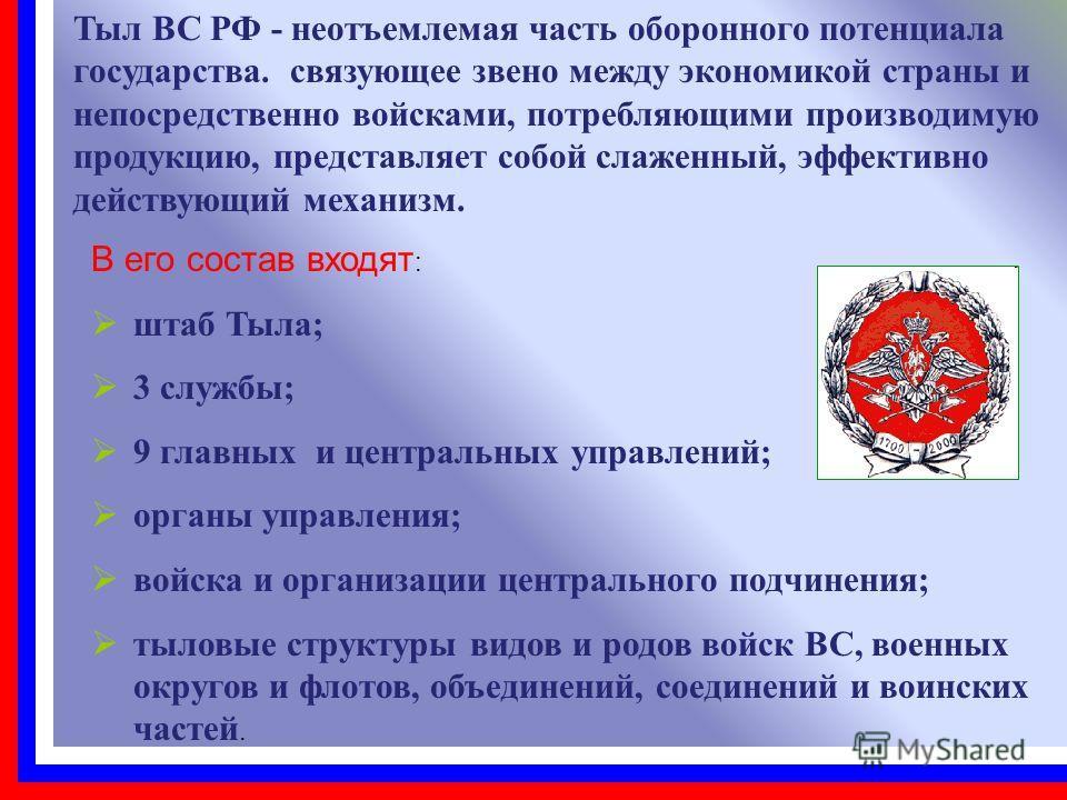 Тыл ВС РФ - неотъемлемая часть оборонного потенциала государства. связующее звено между экономикой страны и непосредственно войсками, потребляющими производимую продукцию, представляет собой слаженный, эффективно действующий механизм. В его состав вх