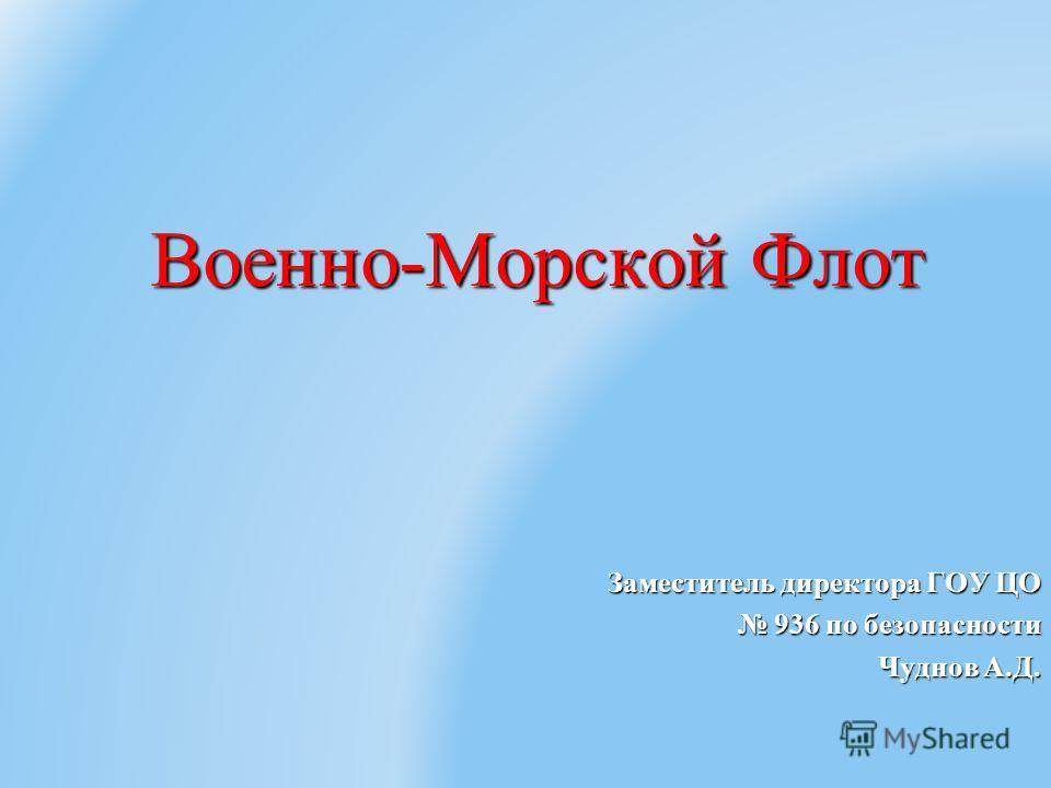 Военно-Морской Флот Заместитель директора ГОУ ЦО 936 по безопасности 936 по безопасности Чуднов А.Д.