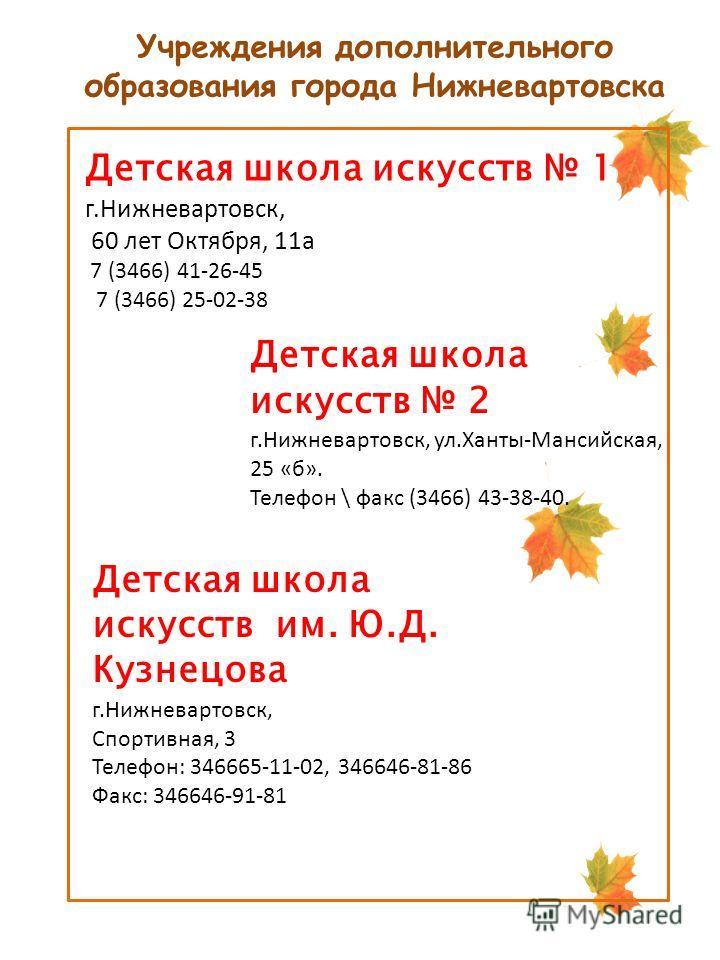 Учреждения дополнительного образования города Нижневартовска Детская школа искусств 1 г.Нижневартовск, 60 лет Октября, 11а 7 (3466) 41-26-45 7 (3466) 25-02-38 Детская школа искусств 2 г.Нижневартовск, ул.Ханты-Мансийская, 25 «б». Телефон \ факс (3466