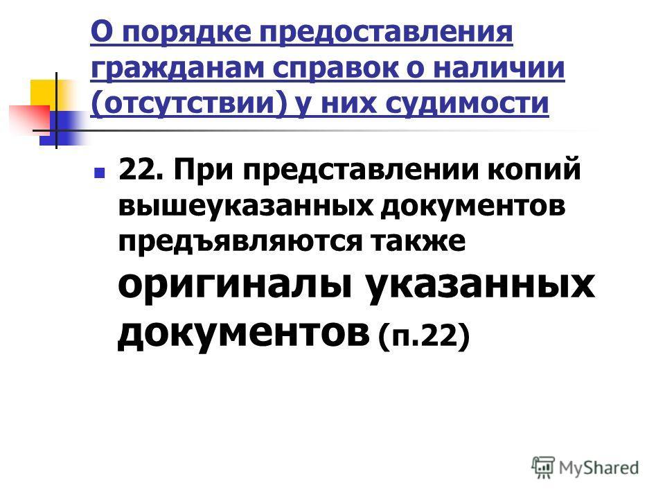 О порядке предоставления гражданам справок о наличии (отсутствии) у них судимости 22. При представлении копий вышеуказанных документов предъявляются также оригиналы указанных документов (п.22)