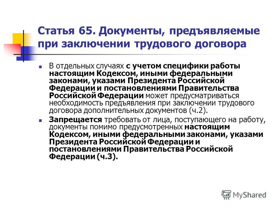 Статья 65. Документы, предъявляемые при заключении трудового договора В отдельных случаях с учетом специфики работы настоящим Кодексом, иными федеральными законами, указами Президента Российской Федерации и постановлениями Правительства Российской Фе