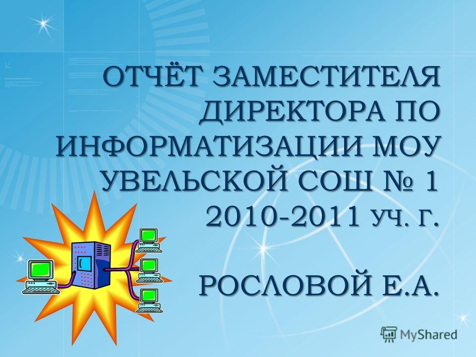 ОТЧЁТ ЗАМЕСТИТЕЛЯ ДИРЕКТОРА ПО ИНФОРМАТИЗАЦИИ МОУ УВЕЛЬСКОЙ СОШ 1 2010-2011 УЧ. Г. РОСЛОВОЙ Е.А.