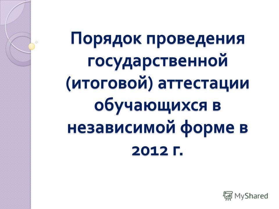 Порядок проведения государственной ( итоговой ) аттестации обучающихся в независимой форме в 2012 г.