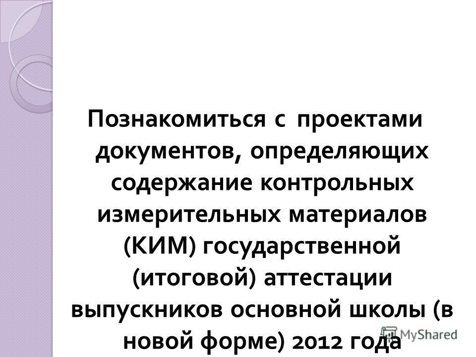 Познакомиться с проектами документов, определяющих содержание контрольных измерительных материалов ( КИМ ) государственной ( итоговой ) аттестации выпускников основной школы ( в новой форме ) 2012 года