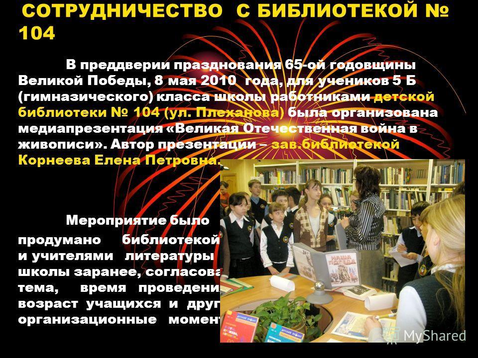 СОТРУДНИЧЕСТВО С БИБЛИОТЕКОЙ 104 В преддверии празднования 65-ой годовщины Великой Победы, 8 мая 2010 года, для учеников 5 Б (гимназического) класса школы работниками детской библиотеки 104 (ул. Плеханова) была организована медиапрезентация «Великая