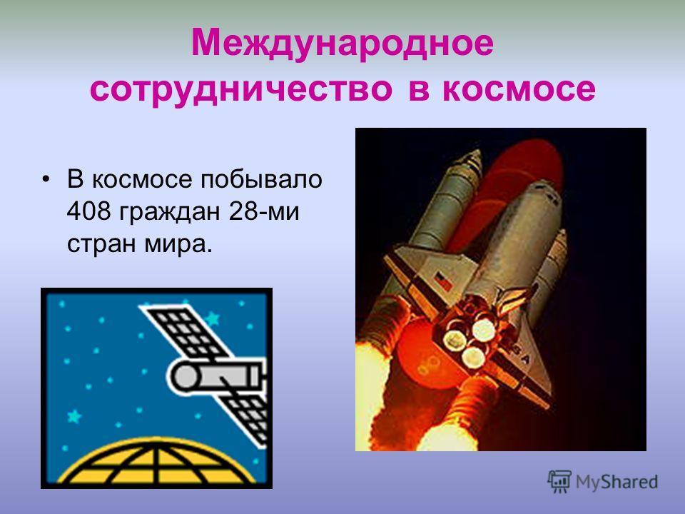 Международное сотрудничество в космосе В космосе побывало 408 граждан 28-ми стран мира.