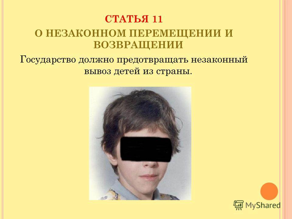 СТАТЬЯ 11 О НЕЗАКОННОМ ПЕРЕМЕЩЕНИИ И ВОЗВРАЩЕНИИ Государство должно предотвращать незаконный вывоз детей из страны.