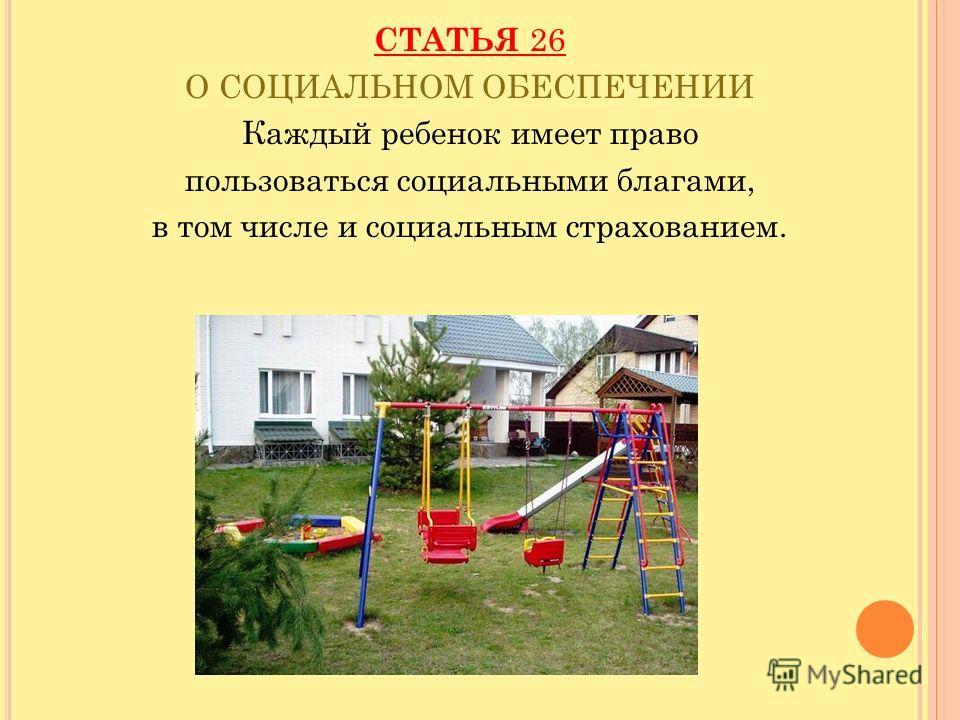 СТАТЬЯ 26 О СОЦИАЛЬНОМ ОБЕСПЕЧЕНИИ Каждый ребенок имеет право пользоваться социальными благами, в том числе и социальным страхованием.